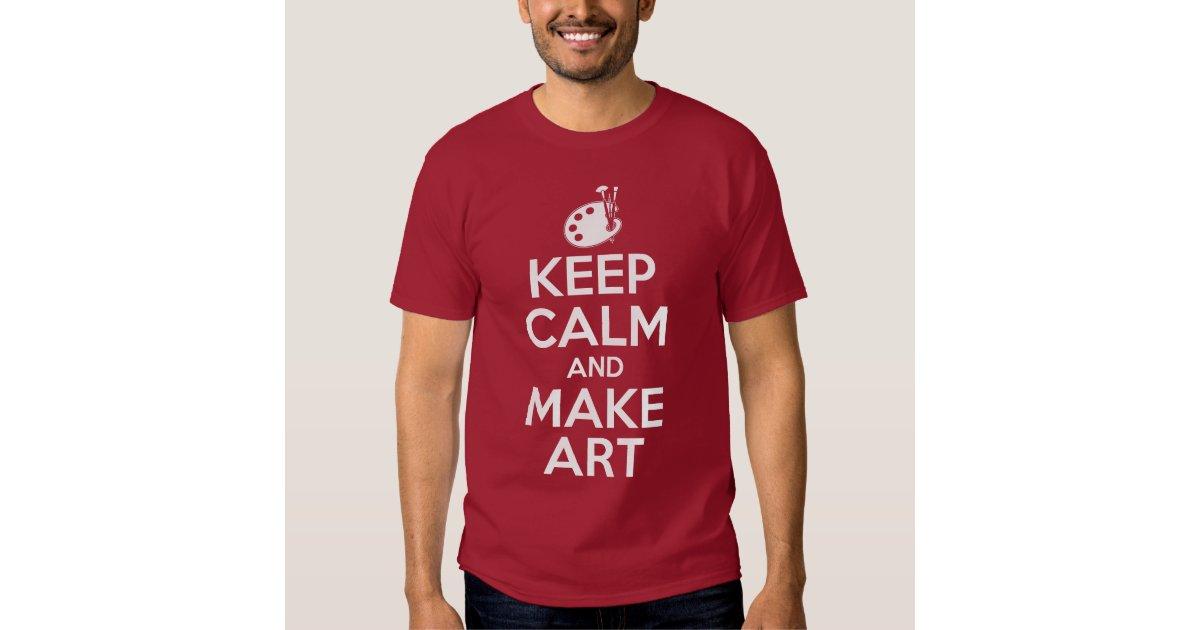 Keep Calm And Make Art T Shirt Zazzle