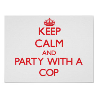 Keep Calm and Party With a Cop Poster