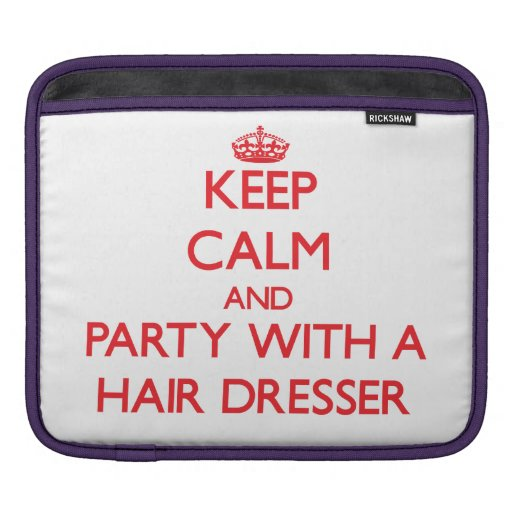 Keep Calm and Party With a Hair Dresser iPad Sleeve