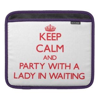 Keep Calm and Party With a Lady In Waiting iPad Sleeve