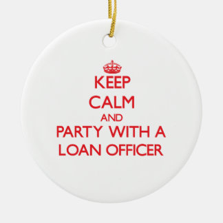 Keep Calm and Party With a Loan Officer Ceramic Ornament