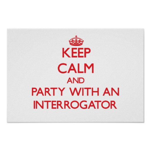Keep Calm and Party With an Interrogator Posters