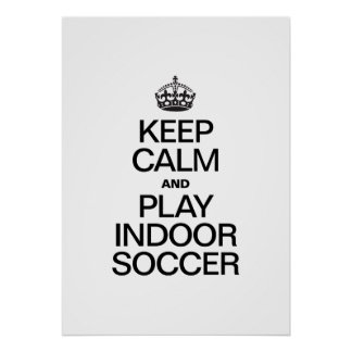 KEEP CALM AND PLAY INDOOR SOCCER POSTER