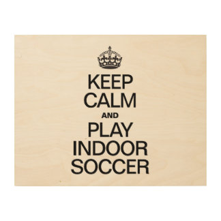 KEEP CALM AND PLAY INDOOR SOCCER WOOD PRINTS