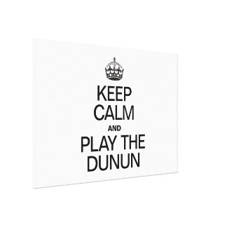 KEEP CALM AND PLAY THE DUNUN CANVAS PRINTS