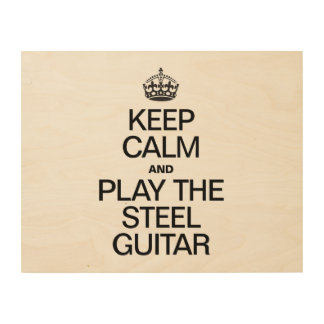 KEEP CALM AND PLAY THE STEEL GUITAR WOOD PRINT