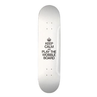 KEEP CALM AND PLAY THE WOBBLE BOARD SKATE BOARDS