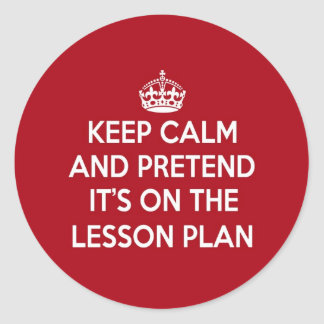 KEEP CALM AND PRETEND IT S ON THE LESSON PLAN GIFT ROUND STICKERS