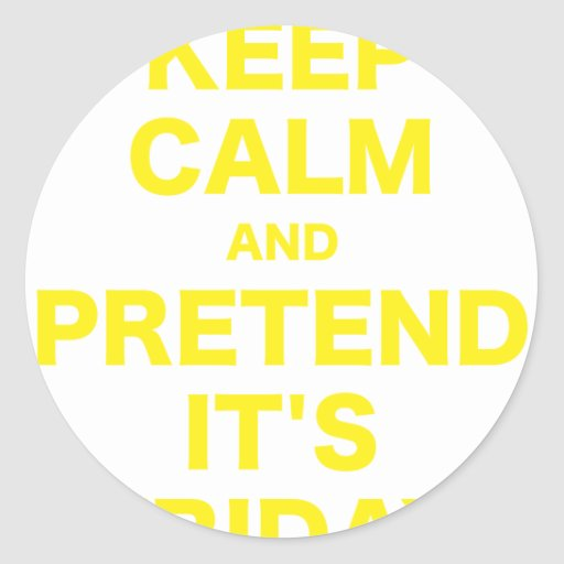 Keep Calm and Pretend Its Friday Classic Round Sticker