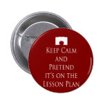 Keep Calm and Pretend it's on the Lesson Plan Pinback Buttons