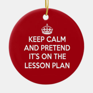 KEEP CALM AND PRETEND IT'S ON THE LESSON PLAN GIFT CERAMIC ORNAMENT