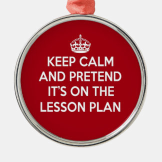 KEEP CALM AND PRETEND IT'S ON THE LESSON PLAN GIFT METAL ORNAMENT