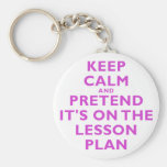 Keep Calm and Pretend its on the Lesson Plan Keychains