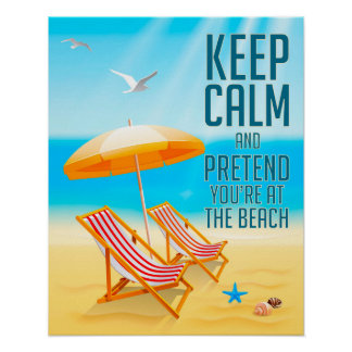 Keep Calm and Pretend You're at the Beach Poster