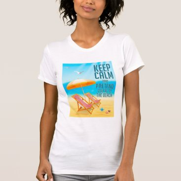 Beach Themed Keep Calm and Pretend You're at the Beach T-Shirt