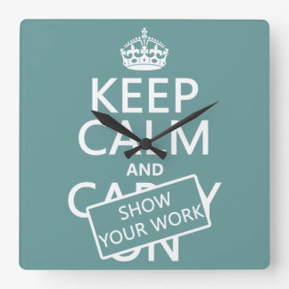 Keep Calm and Show Your Work (any color) Square Wall Clock