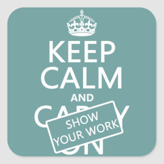Keep Calm and Show Your Work (any color) Square Sticker