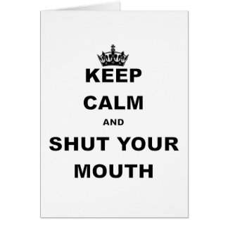 KEEP CALM AND SHUT YOUR MOUTH.png Card