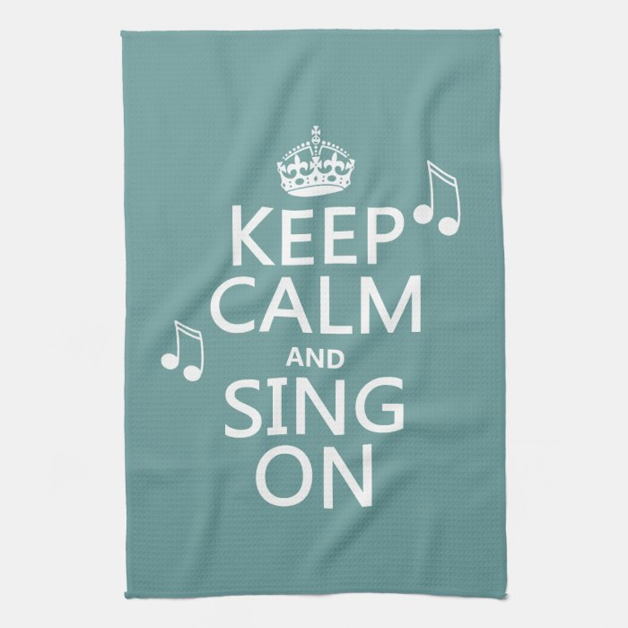 Keep Calm and Sing On - all colors Kitchen Towels