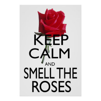 Keep Calm and Smell The Roses Poster