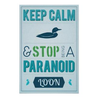 Keep Calm and Stop Being a Paranoid Loon Poster