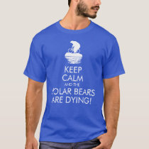 Keep Calm and the Polar Bears Are Dying! T-shirt