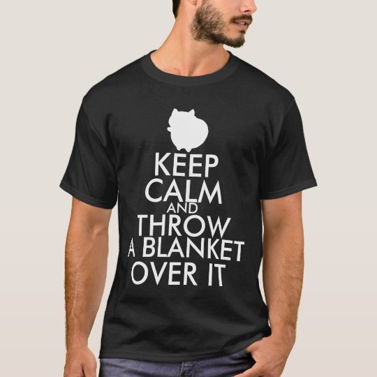 Keep Calm and Throw A Blanket Over It T-Shirt