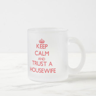 Keep Calm and Trust a Housewife 10 Oz Frosted Glass Coffee Mug
