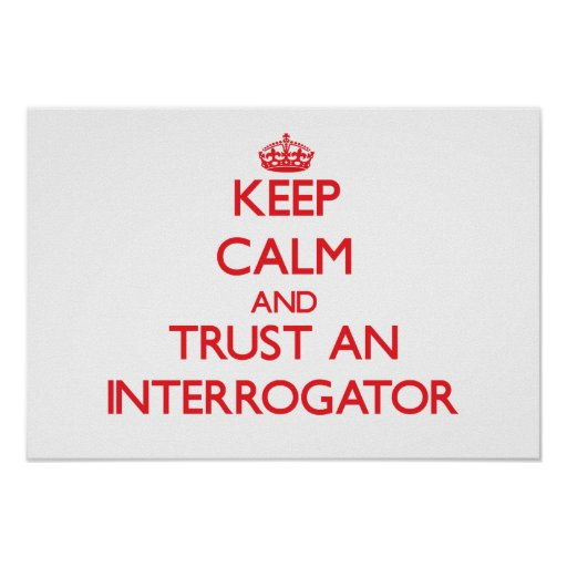 Keep Calm and Trust an Interrogator Posters