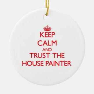 Keep Calm and Trust the House Painter Ceramic Ornament