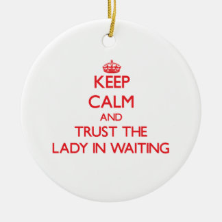Keep Calm and Trust the Lady In Waiting Christmas Ornament