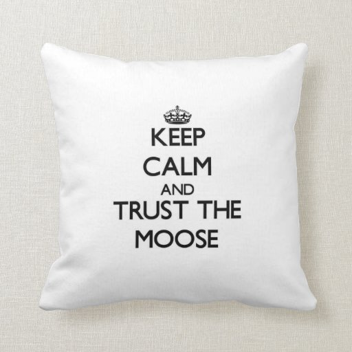 Keep calm and Trust the Moose Pillows