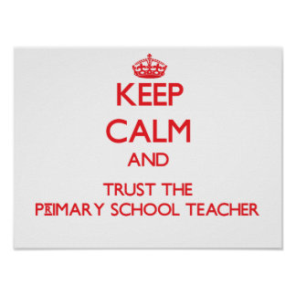 Keep Calm and Trust the Primary School Teacher Poster