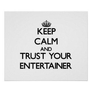 Keep Calm and Trust Your Entertainer Posters