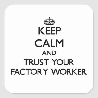 Keep Calm and Trust Your Factory Worker Square Stickers