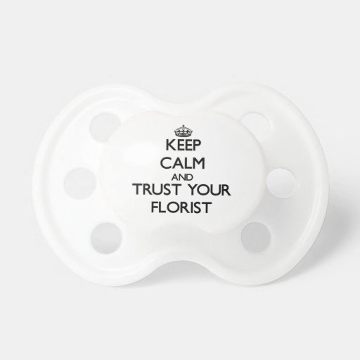 Keep Calm and Trust Your Florist Baby Pacifier