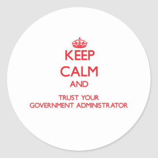 Keep Calm and Trust Your Government Administrator Round Sticker