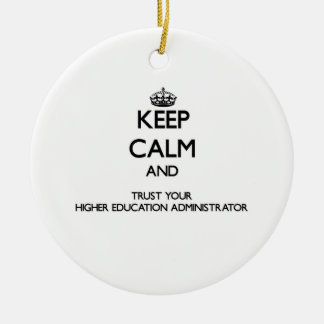 Keep Calm and Trust Your Higher Education Administ Ceramic Ornament