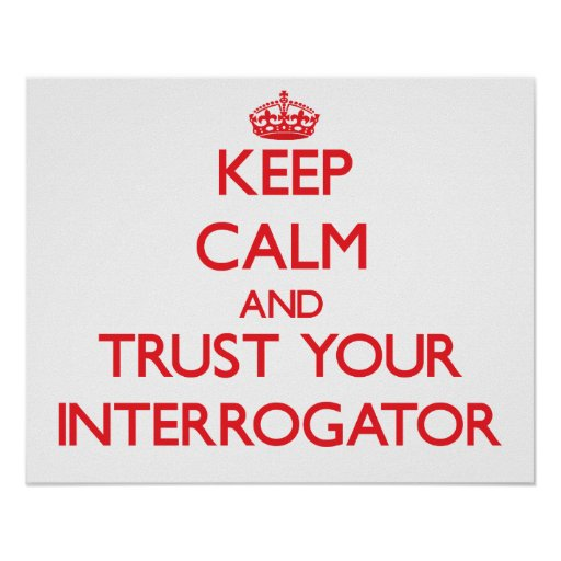 Keep Calm and Trust Your Interrogator Posters