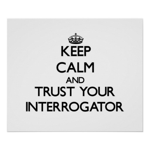 Keep Calm and Trust Your Interrogator Poster