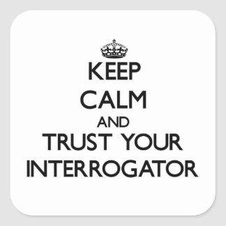Keep Calm and Trust Your Interrogator Square Sticker