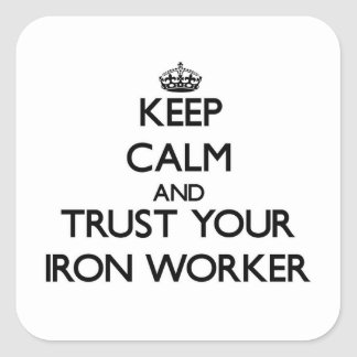 Keep Calm and Trust Your Iron Worker Square Sticker