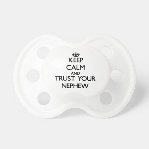 Keep Calm and Trust  your Nephew Baby Pacifier