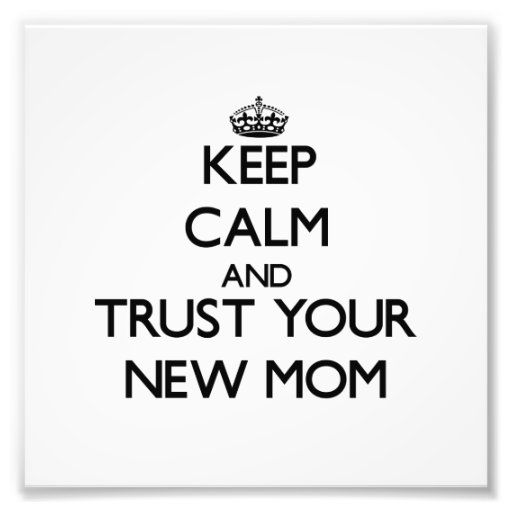 Keep Calm and Trust  your New Mom Art Photo