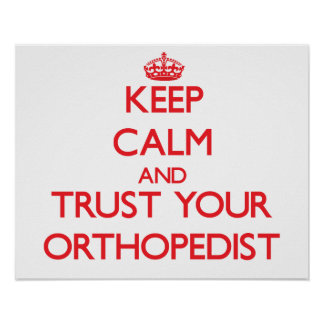 Keep Calm and Trust Your Orthopedist Posters