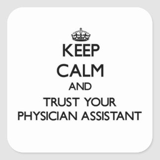 Keep Calm and Trust Your Physician Assistant Square Sticker