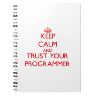 Keep Calm and Trust Your Programmer Spiral Note Book
