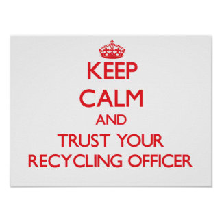 Keep Calm and Trust Your Recycling Officer Poster