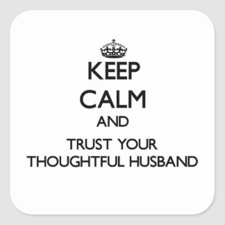 Keep Calm and Trust  your Thoughtful Husband Square Sticker
