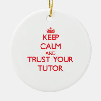 Keep Calm and trust your Tutor Ceramic Ornament